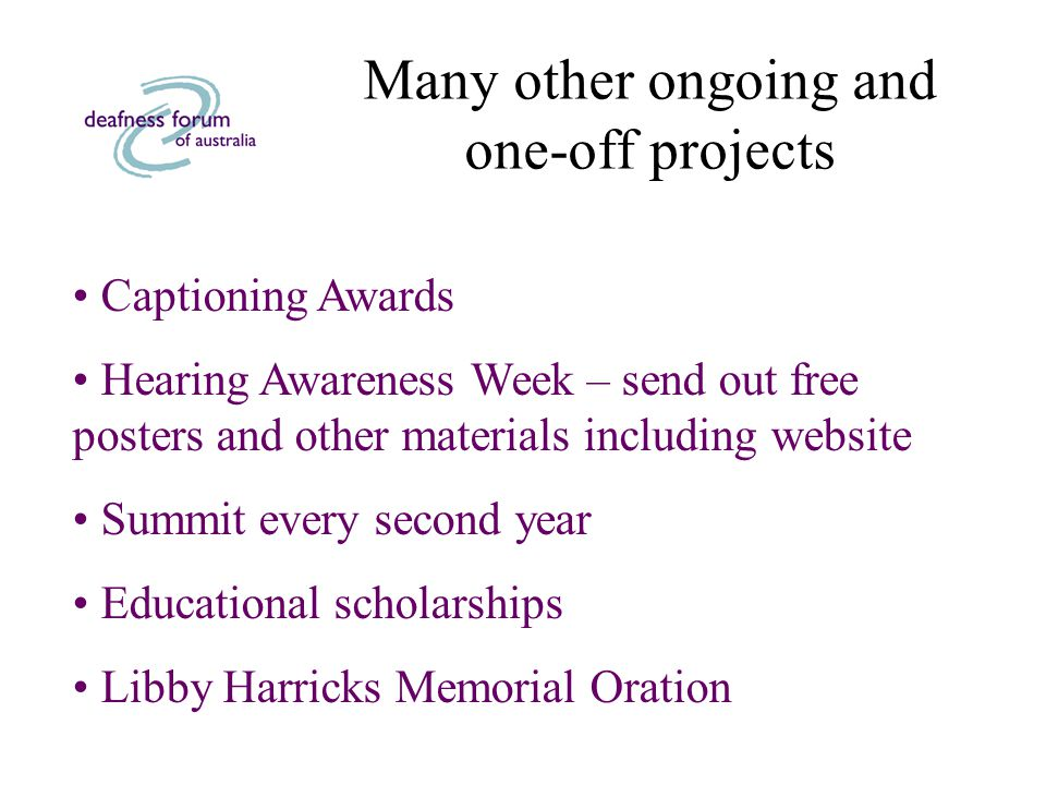 Many other ongoing and one-off projects Captioning Awards Hearing Awareness Week – send out free posters and other materials including website Summit every second year Educational scholarships Libby Harricks Memorial Oration