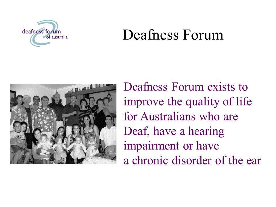 Deafness Forum Deafness Forum exists to improve the quality of life for Australians who are Deaf, have a hearing impairment or have a chronic disorder of the ear