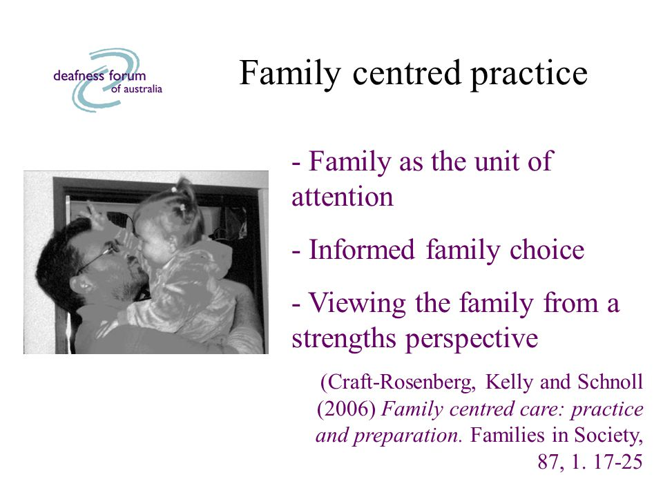 Family centred practice - Family as the unit of attention - Informed family choice - Viewing the family from a strengths perspective (Craft-Rosenberg, Kelly and Schnoll (2006) Family centred care: practice and preparation.