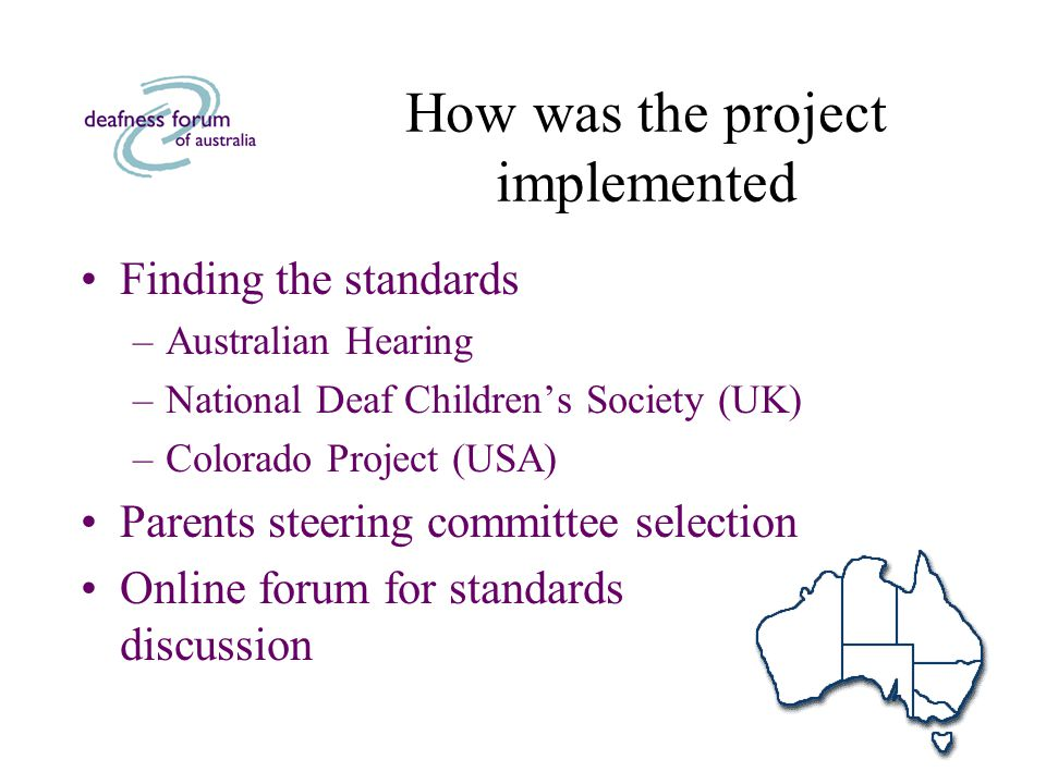 How was the project implemented Finding the standards –Australian Hearing –National Deaf Children's Society (UK) –Colorado Project (USA) Parents steering committee selection Online forum for standards discussion