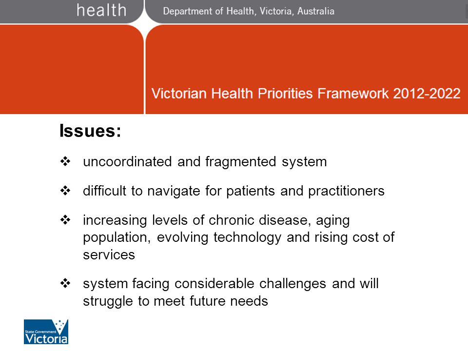 Victorian Health Priorities 2012 - 2022 Issues:  uncoordinated and fragmented system  difficult to navigate for patients and practitioners  increasing levels of chronic disease, aging population, evolving technology and rising cost of services  system facing considerable challenges and will struggle to meet future needs