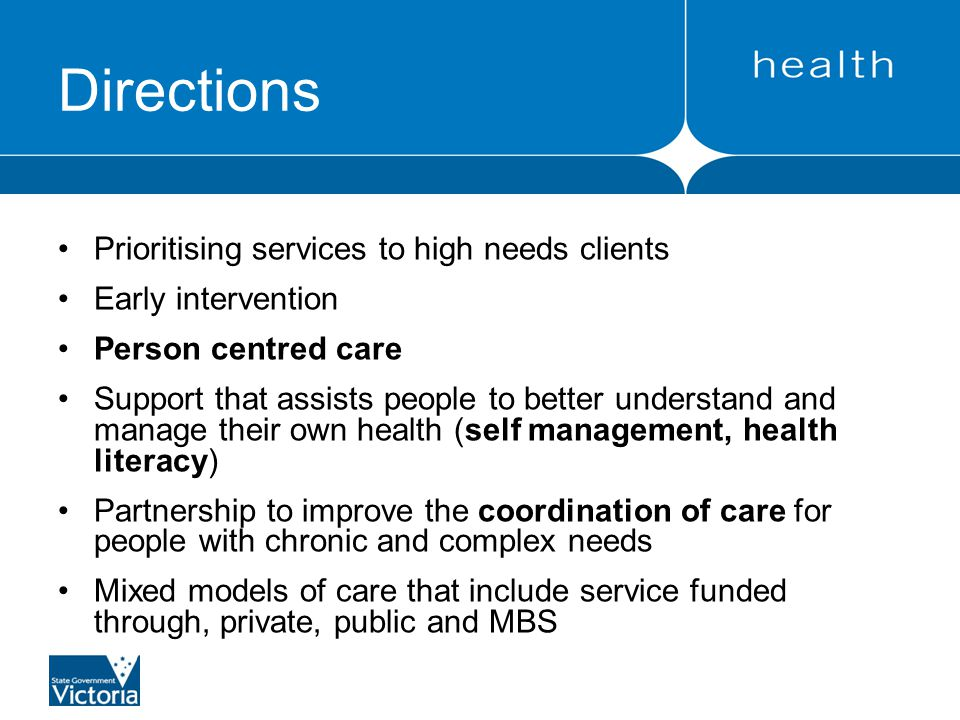 Directions Prioritising services to high needs clients Early intervention Person centred care Support that assists people to better understand and manage their own health (self management, health literacy) Partnership to improve the coordination of care for people with chronic and complex needs Mixed models of care that include service funded through, private, public and MBS