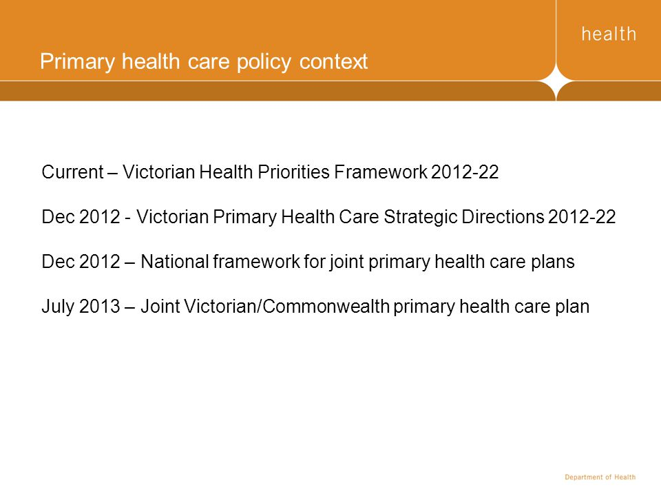 Primary health care policy context Current – Victorian Health Priorities Framework 2012-22 Dec 2012 - Victorian Primary Health Care Strategic Directio