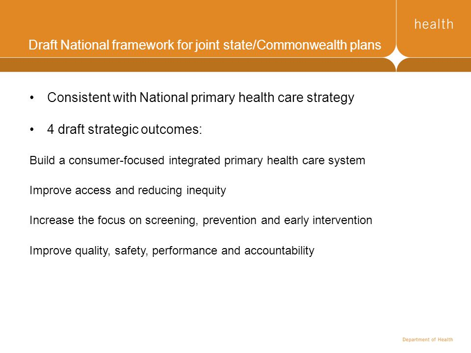 Draft National framework for joint state/Commonwealth plans Consistent with National primary health care strategy 4 draft strategic outcomes: Build a