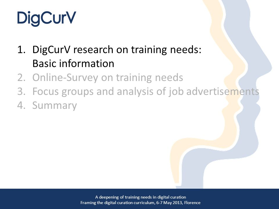 1.DigCurV research on training needs: Basic information 2.Online-Survey on training needs 3.Focus groups and analysis of job advertisements 4.Summary A deepening of training needs in digital curation Framing the digital curation curriculum, 6-7 May 2013, Florence