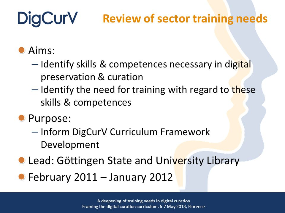Aims: – Identify skills & competences necessary in digital preservation & curation – Identify the need for training with regard to these skills & competences Purpose: – Inform DigCurV Curriculum Framework Development Lead: Göttingen State and University Library February 2011 – January 2012 Review of sector training needs A deepening of training needs in digital curation Framing the digital curation curriculum, 6-7 May 2013, Florence