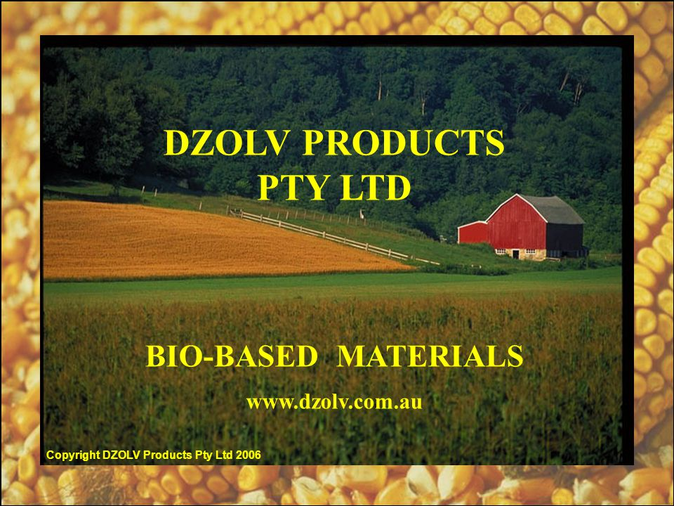 DZOLV PRODUCTS PTY LTD BIO-BASED MATERIALS www.dzolv.com.au Copyright DZOLV Products Pty Ltd 2006