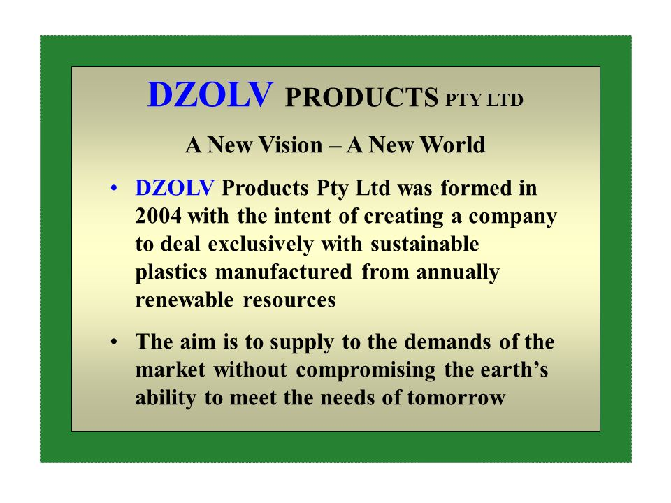 DZOLV PRODUCTS PTY LTD A New Vision – A New World DZOLV Products Pty Ltd was formed in 2004 with the intent of creating a company to deal exclusively with sustainable plastics manufactured from annually renewable resources The aim is to supply to the demands of the market without compromising the earth's ability to meet the needs of tomorrow