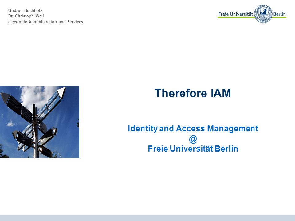 Gudrun Buchholz Dr. Christoph Wall electronic Administration and Services Therefore IAM Identity and Access Management @ Freie Universität Berlin
