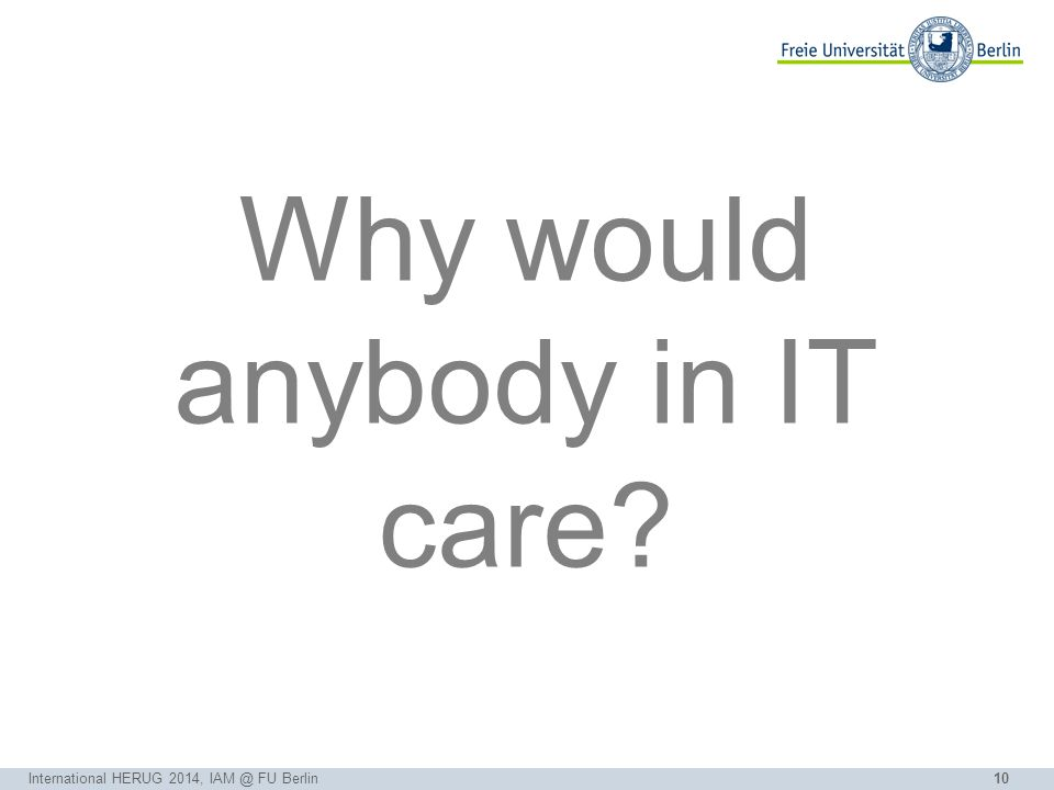 10 Why would anybody in IT care? International HERUG 2014, IAM @ FU Berlin