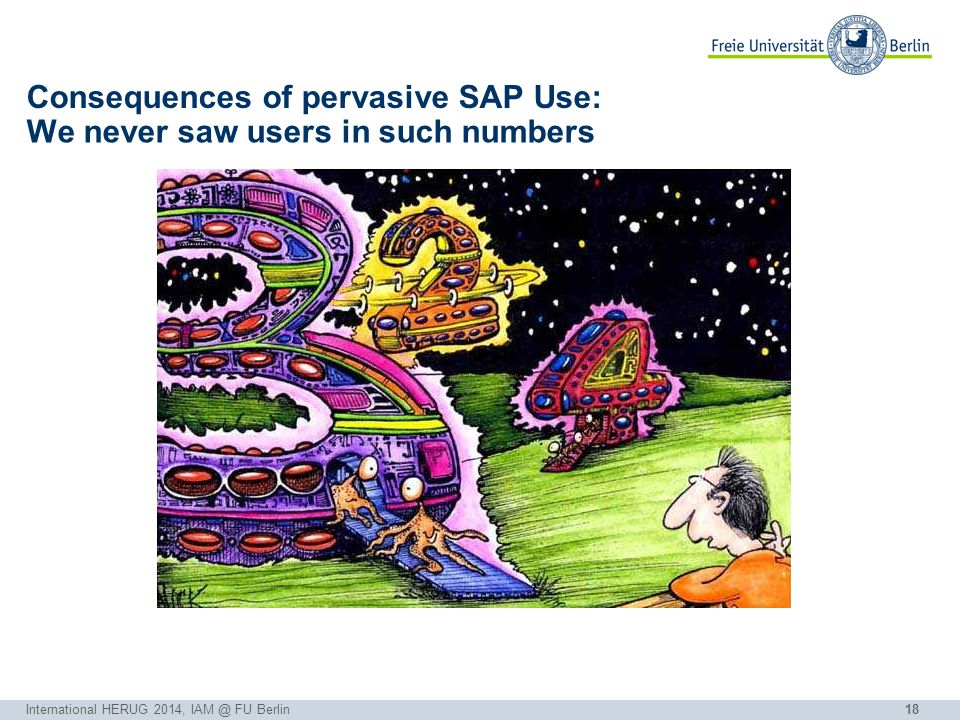 18 Consequences of pervasive SAP Use: International HERUG 2014, IAM @ FU Berlin We never saw users in such numbers