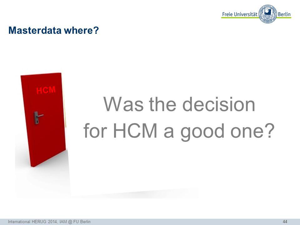 44 Masterdata where? International HERUG 2014, IAM @ FU Berlin EVENTO HCM SLcM FUDIS CRM Was the decision for HCM a good one?