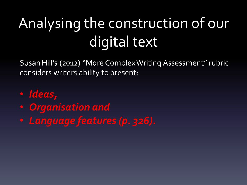 "Susan Hill's (2012) ""More Complex Writing Assessment"" rubric considers writers ability to present: Ideas, Organisation and Language features (p. 326)."