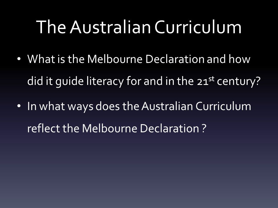 The Australian Curriculum What is the Melbourne Declaration and how did it guide literacy for and in the 21 st century? In what ways does the Australi