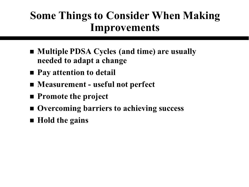 Some Things to Consider When Making Improvements n Multiple PDSA Cycles (and time) are usually needed to adapt a change n Pay attention to detail n Me