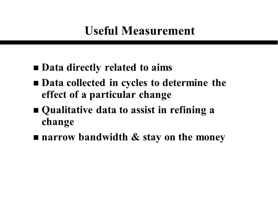 Useful Measurement n Data directly related to aims n Data collected in cycles to determine the effect of a particular change n Qualitative data to ass