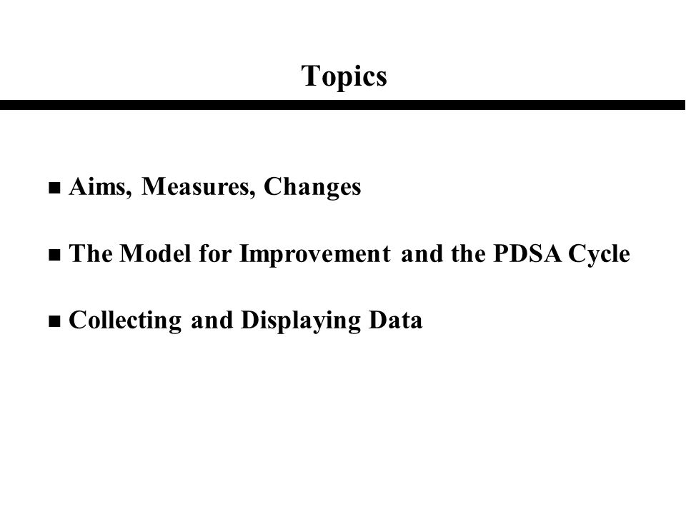 Topics n Aims, Measures, Changes n The Model for Improvement and the PDSA Cycle n Collecting and Displaying Data