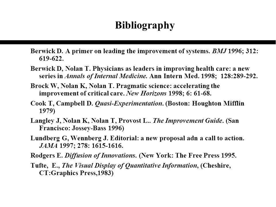 Bibliography Berwick D. A primer on leading the improvement of systems. BMJ 1996; 312: 619-622. Berwick D, Nolan T. Physicians as leaders in improving