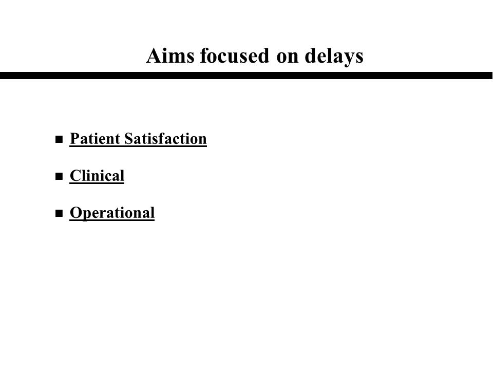 Aims focused on delays n Patient Satisfaction n Clinical n Operational