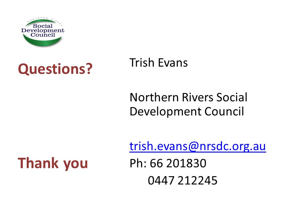 Trish Evans Northern Rivers Social Development Council trish.evans@nrsdc.org.au Ph: 66 201830 0447 212245 Questions.