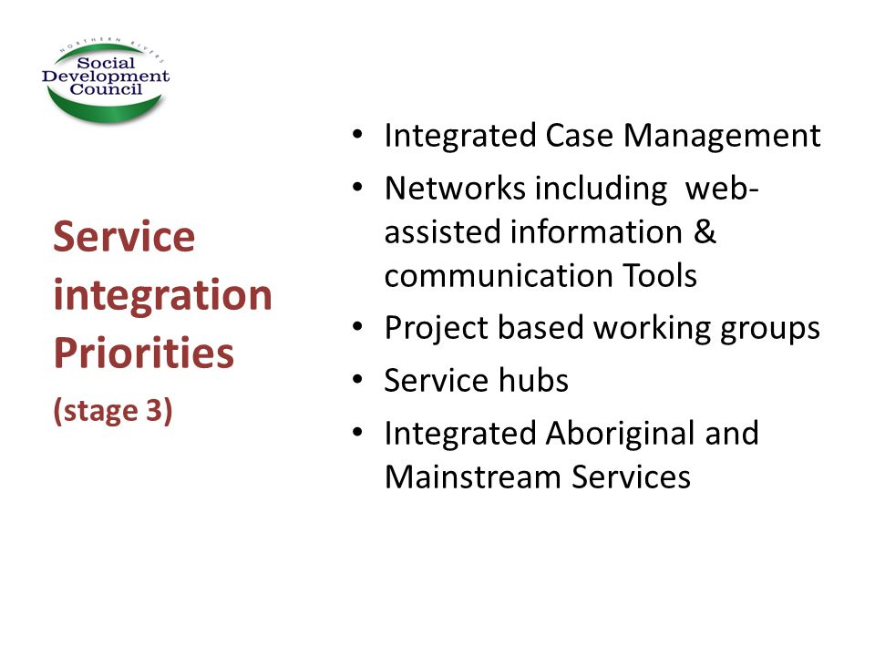 Integrated Case Management Networks including web- assisted information & communication Tools Project based working groups Service hubs Integrated Aboriginal and Mainstream Services Service integration Priorities (stage 3)