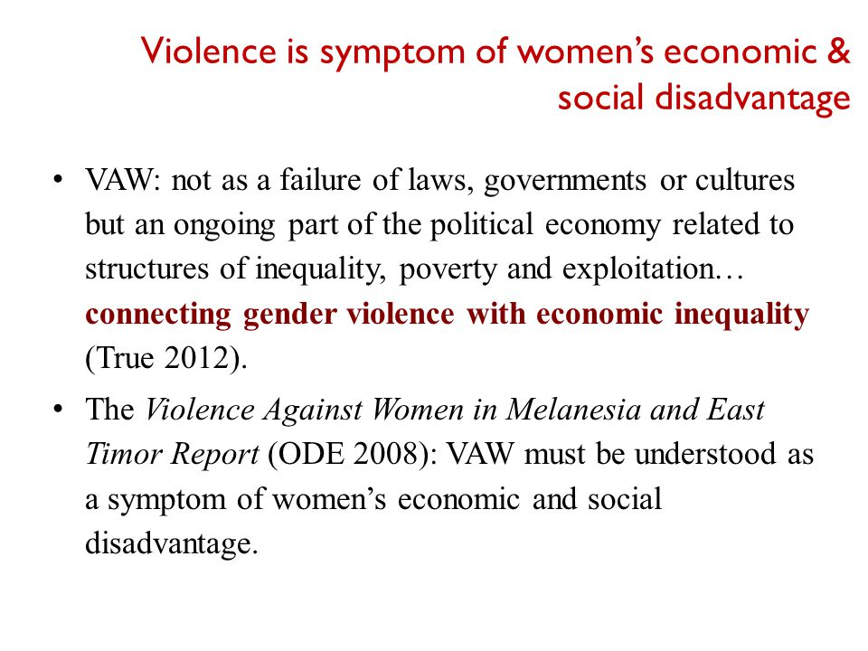 VAW: not as a failure of laws, governments or cultures but an ongoing part of the political economy related to structures of inequality, poverty and exploitation… connecting gender violence with economic inequality (True 2012).