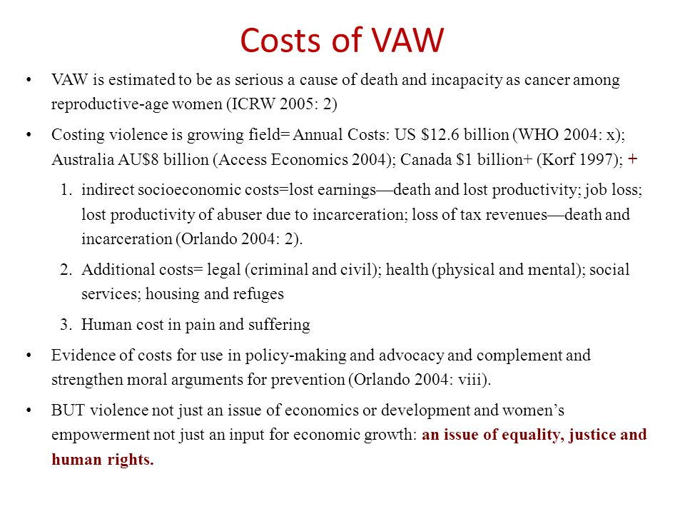 VAW is estimated to be as serious a cause of death and incapacity as cancer among reproductive-age women (ICRW 2005: 2) Costing violence is growing field= Annual Costs: US $12.6 billion (WHO 2004: x); Australia AU$8 billion (Access Economics 2004); Canada $1 billion+ (Korf 1997); + 1.indirect socioeconomic costs=lost earnings—death and lost productivity; job loss; lost productivity of abuser due to incarceration; loss of tax revenues—death and incarceration (Orlando 2004: 2).