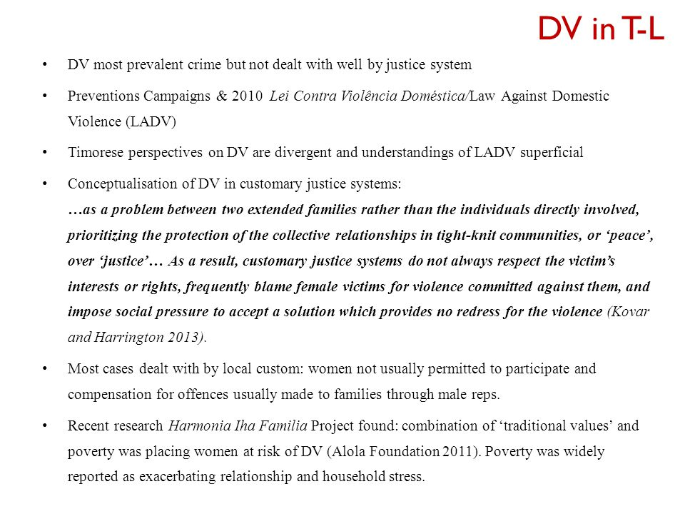 DV in T-L DV most prevalent crime but not dealt with well by justice system Preventions Campaigns & 2010 Lei Contra Violência Doméstica/Law Against Domestic Violence (LADV) Timorese perspectives on DV are divergent and understandings of LADV superficial Conceptualisation of DV in customary justice systems: …as a problem between two extended families rather than the individuals directly involved, prioritizing the protection of the collective relationships in tight-knit communities, or 'peace', over 'justice'… As a result, customary justice systems do not always respect the victim's interests or rights, frequently blame female victims for violence committed against them, and impose social pressure to accept a solution which provides no redress for the violence (Kovar and Harrington 2013).