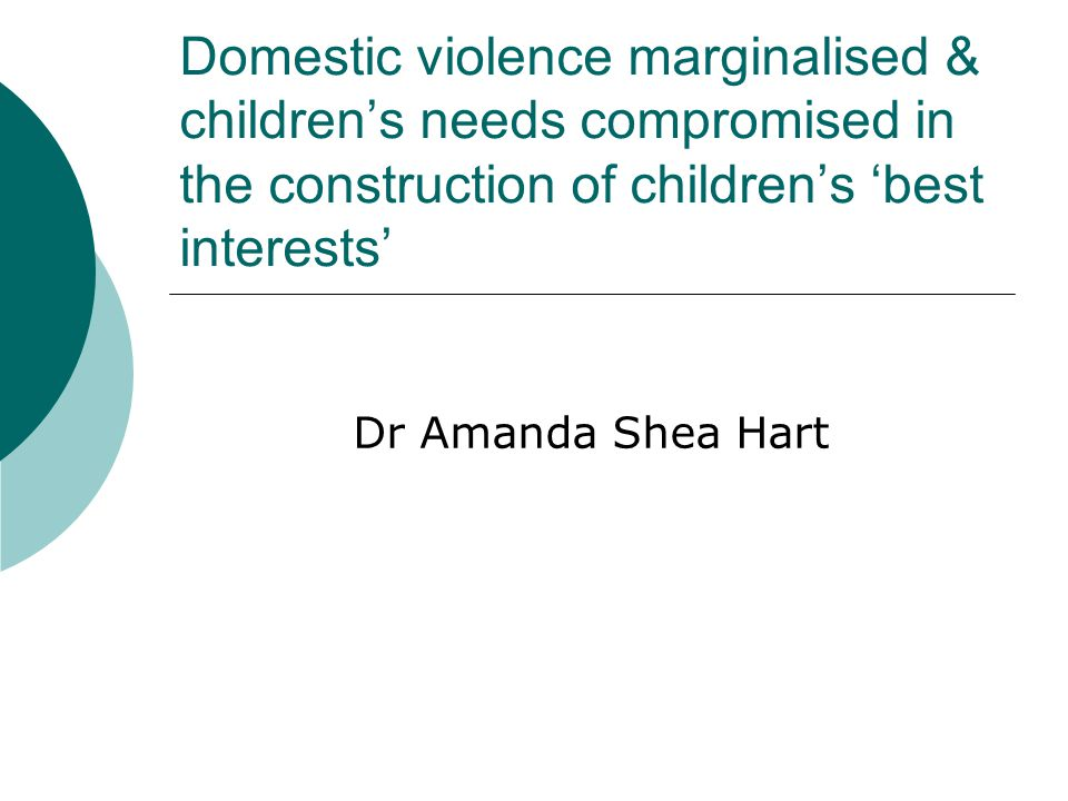 Domestic violence marginalised & children's needs compromised in the construction of children's 'best interests' Dr Amanda Shea Hart