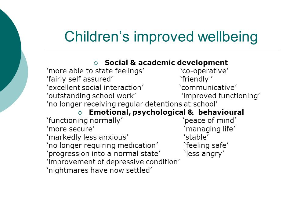 Children's improved wellbeing  Social & academic development 'more able to state feelings' 'co-operative' 'fairly self assured' 'friendly ' 'excellent social interaction' 'communicative' 'outstanding school work' 'improved functioning' 'no longer receiving regular detentions at school'  Emotional, psychological & behavioural 'functioning normally' 'peace of mind' 'more secure' 'managing life' 'markedly less anxious' 'stable' 'no longer requiring medication' 'feeling safe' 'progression into a normal state' 'less angry' 'improvement of depressive condition' 'nightmares have now settled'