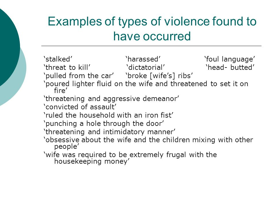 Examples of types of violence found to have occurred 'stalked' 'harassed' 'foul language' 'threat to kill' 'dictatorial' 'head- butted' 'pulled from the car' 'broke [wife's] ribs' 'poured lighter fluid on the wife and threatened to set it on fire' 'threatening and aggressive demeanor' 'convicted of assault' 'ruled the household with an iron fist' 'punching a hole through the door' 'threatening and intimidatory manner' 'obsessive about the wife and the children mixing with other people' 'wife was required to be extremely frugal with the housekeeping money'