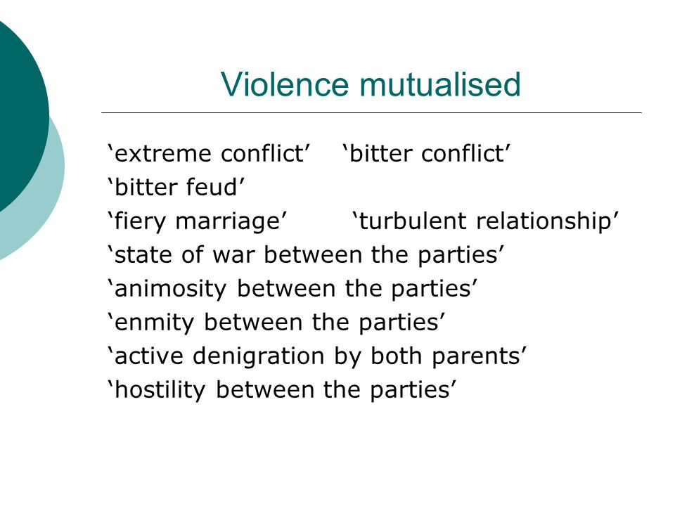 Violence mutualised 'extreme conflict' 'bitter conflict' 'bitter feud' 'fiery marriage' 'turbulent relationship' 'state of war between the parties' 'animosity between the parties' 'enmity between the parties' 'active denigration by both parents' 'hostility between the parties'