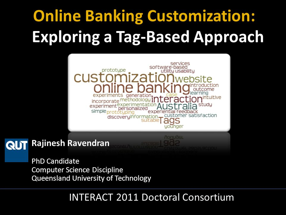 Rajinesh Ravendran PhD Candidate Computer Science Discipline Queensland University of Technology INTERACT 2011 Doctoral Consortium Online Banking Customization: Exploring a Tag-Based Approach