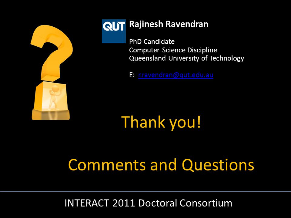 Rajinesh Ravendran PhD Candidate Computer Science Discipline Queensland University of Technology E: r.ravendran@qut.edu.aur.ravendran@qut.edu.au INTERACT 2011 Doctoral Consortium Thank you.