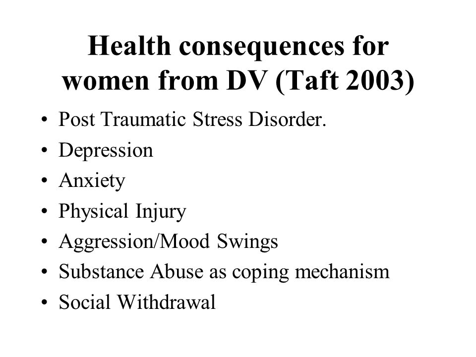 Health consequences for women from DV (Taft 2003) Post Traumatic Stress Disorder.