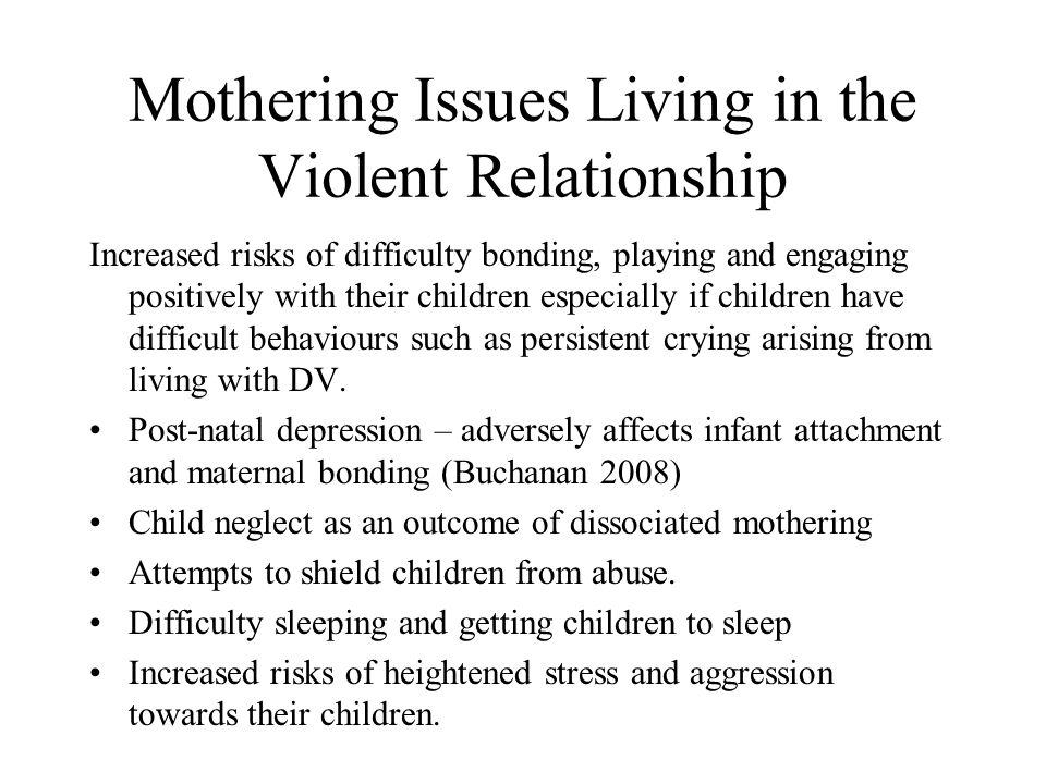 Mothering Issues Living in the Violent Relationship Increased risks of difficulty bonding, playing and engaging positively with their children especially if children have difficult behaviours such as persistent crying arising from living with DV.
