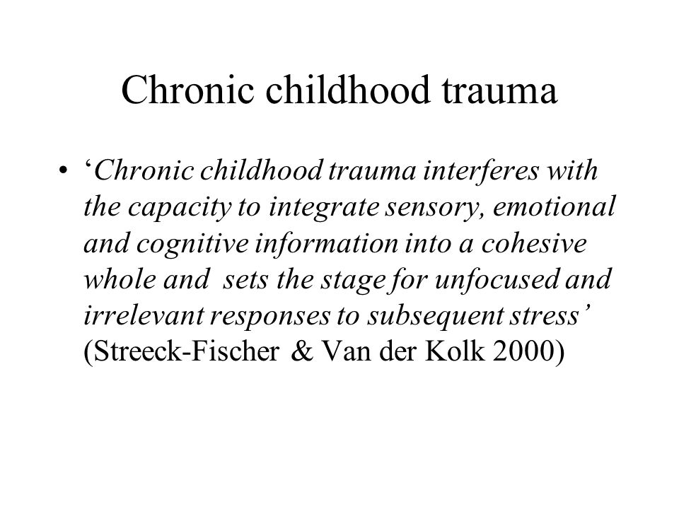 Chronic childhood trauma 'Chronic childhood trauma interferes with the capacity to integrate sensory, emotional and cognitive information into a cohesive whole and sets the stage for unfocused and irrelevant responses to subsequent stress' (Streeck-Fischer & Van der Kolk 2000)