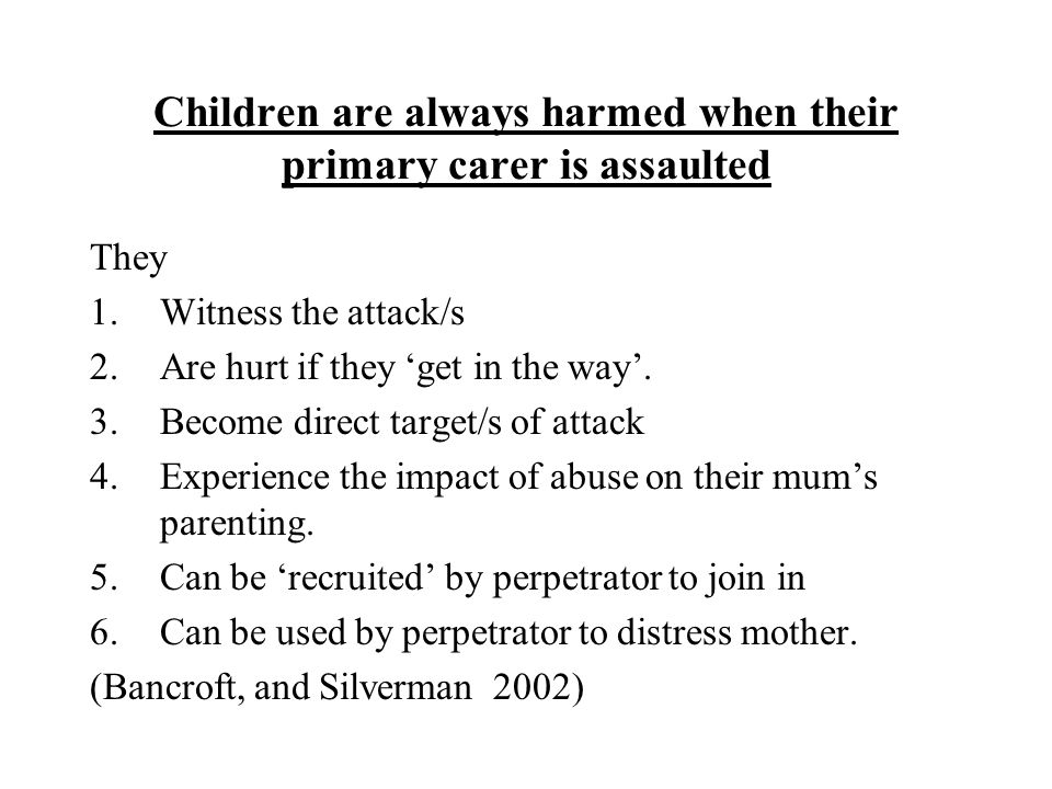 Children are always harmed when their primary carer is assaulted They 1.Witness the attack/s 2.Are hurt if they 'get in the way'.