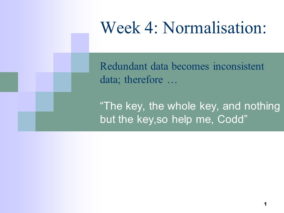 1 Week 4: Normalisation: Redundant data becomes inconsistent data; therefore … The key, the whole key, and nothing but the key,so help me, Codd