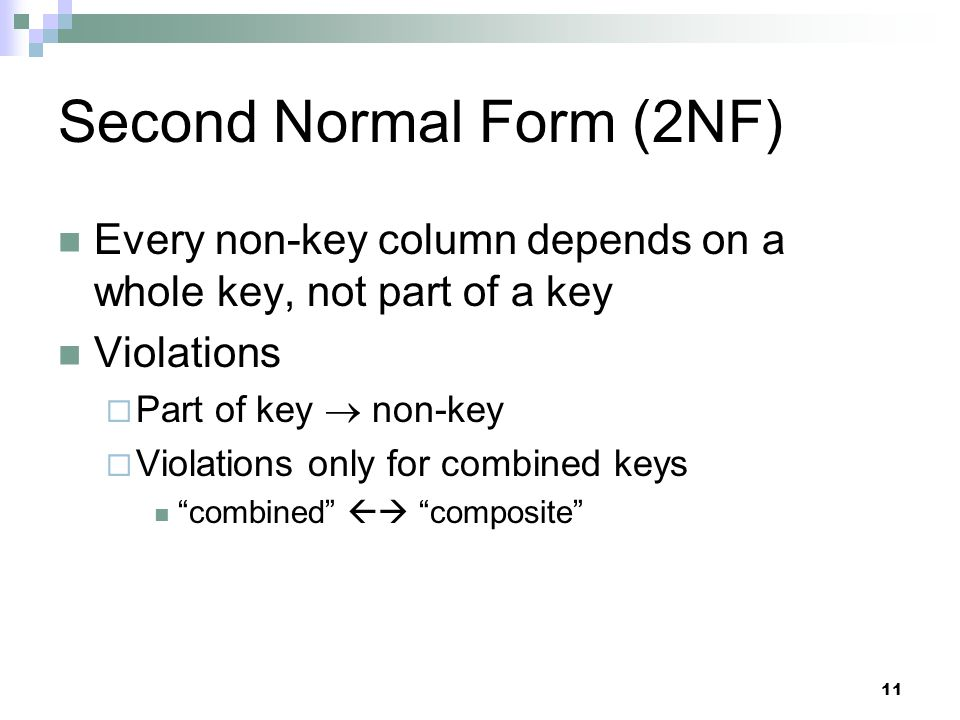 11 Second Normal Form (2NF) Every non-key column depends on a whole key, not part of a key Violations  Part of key  non-key  Violations only for combined keys combined  composite