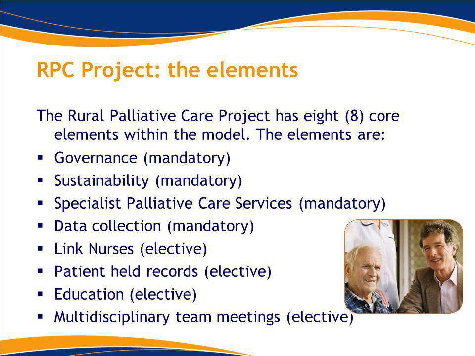 RPC Project: the elements The Rural Palliative Care Project has eight (8) core elements within the model.