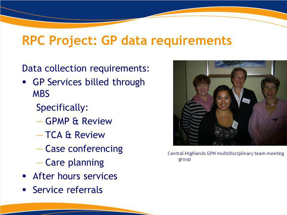 RPC Project: GP data requirements Data collection requirements:  GP Services billed through MBS Specifically: —GPMP & Review —TCA & Review —Case conferencing —Care planning  After hours services  Service referrals Central Highlands GPN multidisciplinary team meeting group