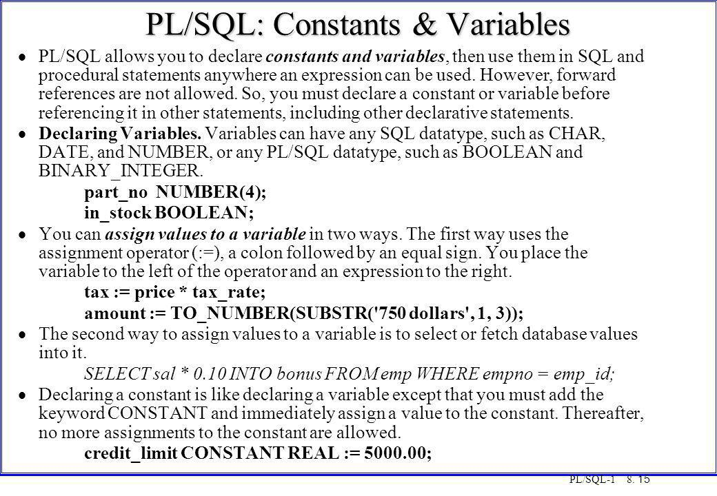 PL/SQL-1 8. 15 PL/SQL: Constants & Variables  PL/SQL allows you to declare constants and variables, then use them in SQL and procedural statements an