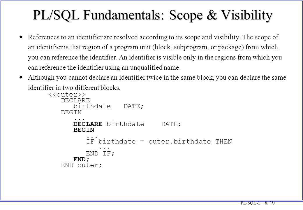 PL/SQL-1 8. 19 PL/SQL Fundamentals: Scope & Visibility  References to an identifier are resolved according to its scope and visibility. The scope of