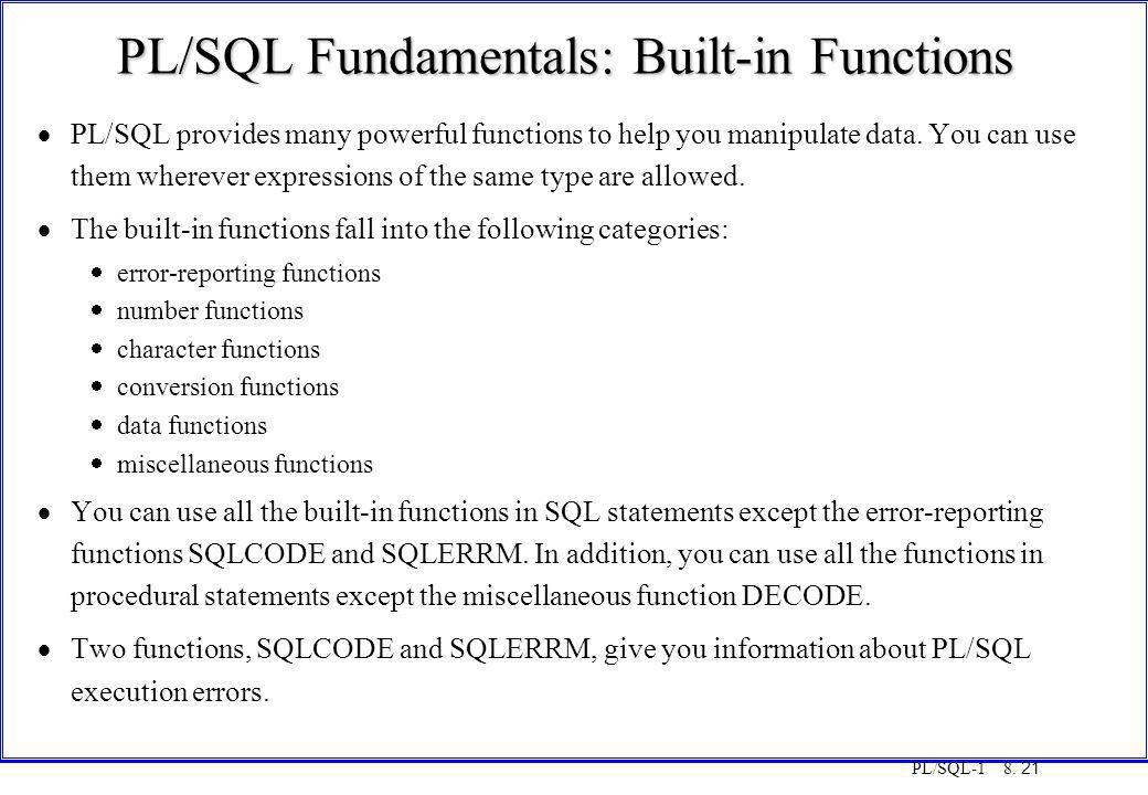 PL/SQL-1 8. 21 PL/SQL Fundamentals: Built-in Functions  PL/SQL provides many powerful functions to help you manipulate data. You can use them whereve