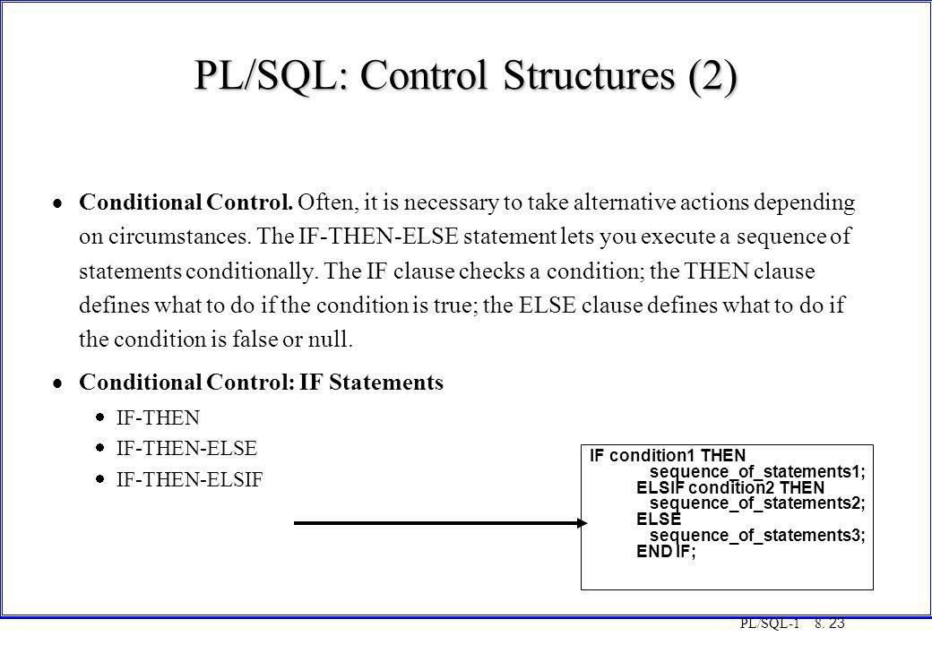 PL/SQL-1 8. 23 PL/SQL: Control Structures (2)  Conditional Control. Often, it is necessary to take alternative actions depending on circumstances. Th
