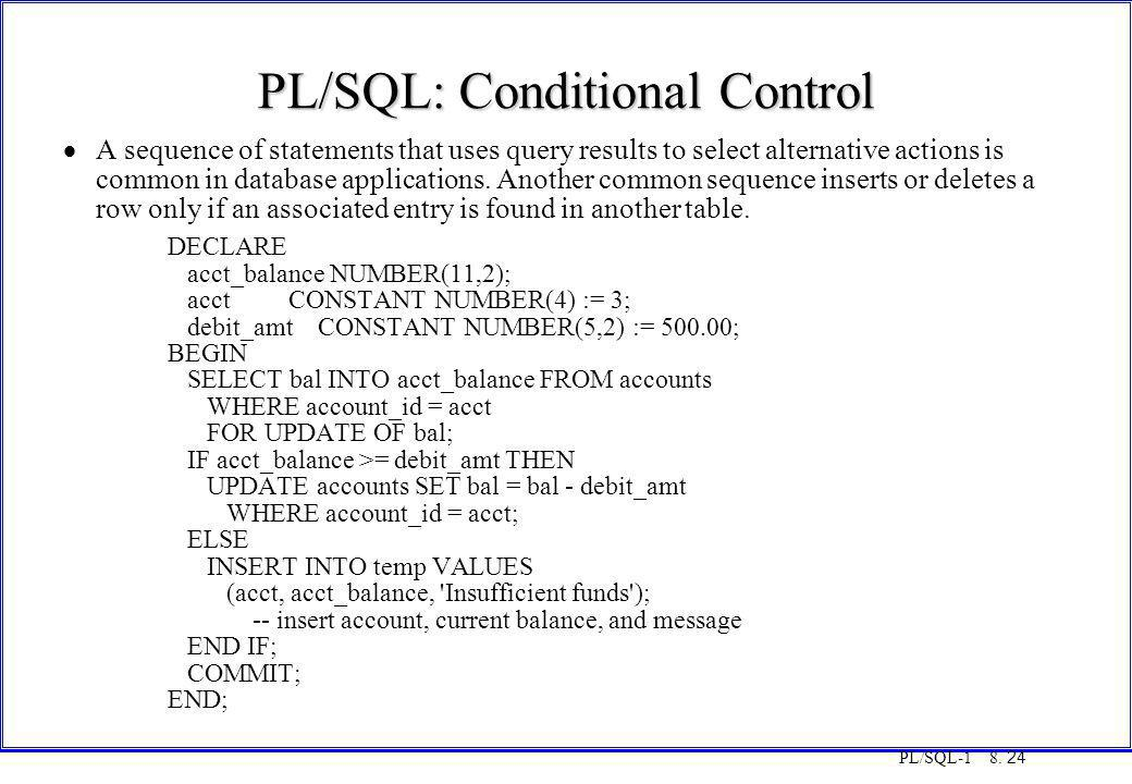 PL/SQL-1 8. 24 PL/SQL: Conditional Control  A sequence of statements that uses query results to select alternative actions is common in database appl