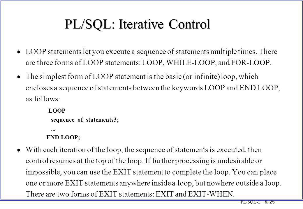 PL/SQL-1 8. 25 PL/SQL: Iterative Control  LOOP statements let you execute a sequence of statements multiple times. There are three forms of LOOP stat