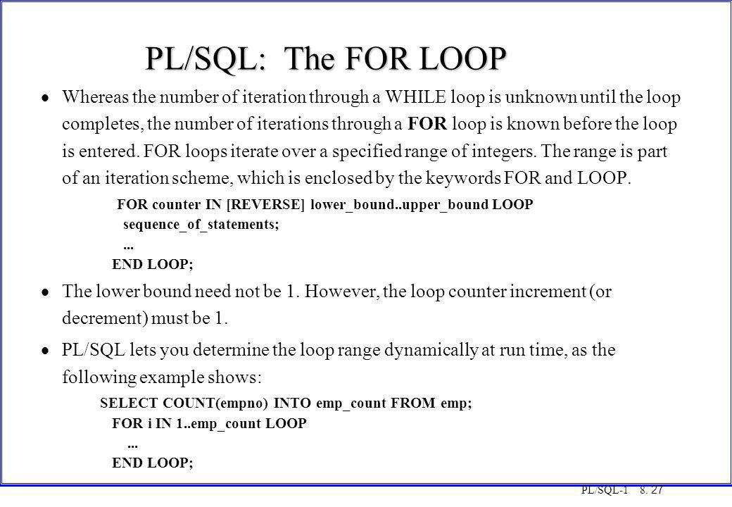PL/SQL-1 8. 27 PL/SQL: The FOR LOOP  Whereas the number of iteration through a WHILE loop is unknown until the loop completes, the number of iteratio