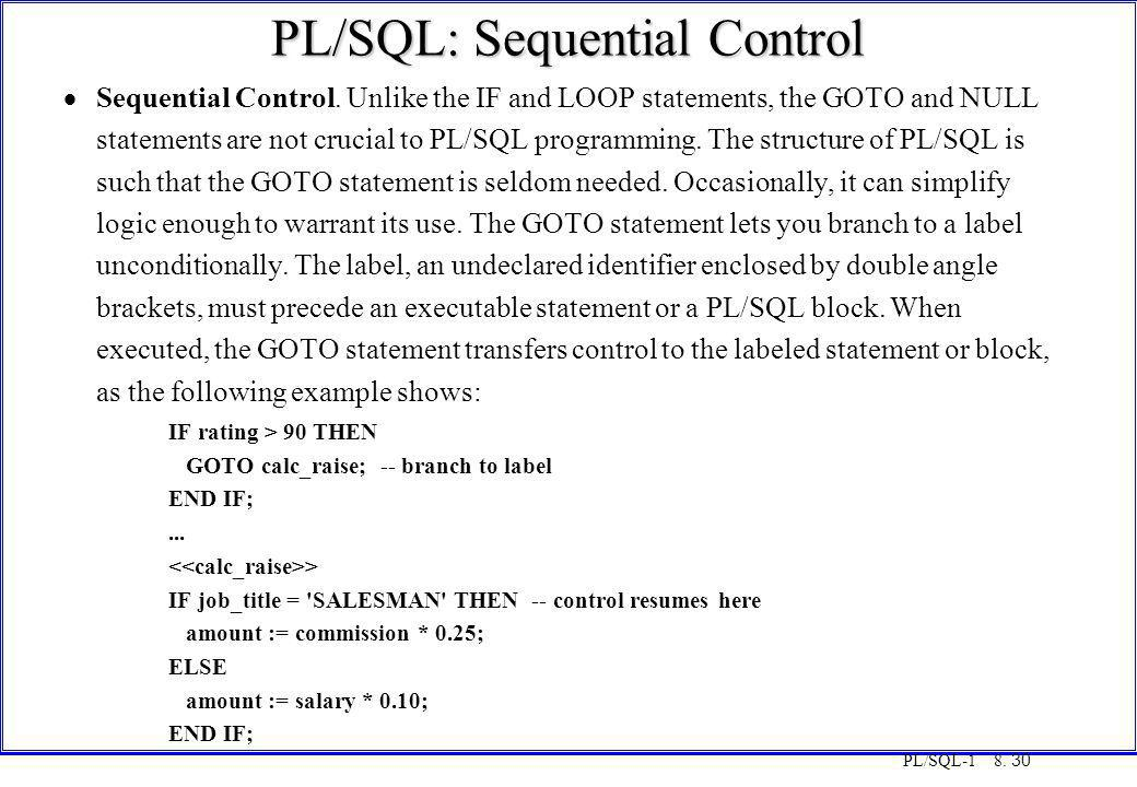 PL/SQL-1 8. 30 PL/SQL: Sequential Control  Sequential Control. Unlike the IF and LOOP statements, the GOTO and NULL statements are not crucial to PL/